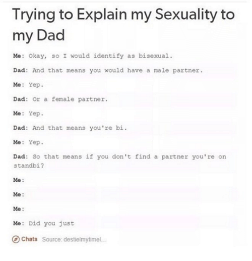 Bisexu: Trying to Explain my Sexuality to  my Dad  Me: okay, so I would identify as bisexual.  Dad: And that means you would have a male partner.  Me: Yep  Dad: or a female partner  Me  Yep  Dad: And that means you're bi  Me: Yep  Dad: So that means if you don't find a partner you're on  standbi?  Me  Me  Me  Me: Did you just  Chats  Source: destielmytimel.