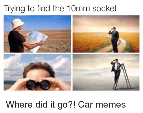 sockets: Trying to find the 10mm socket Where did it go?! Car memes