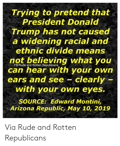 Donald Trump, Memes, and Rude: Trying to pretend that  President Donald  Trump has not caused  a widening racial and  ethnic divide means  not believing what you  can hear with your own  ears  FB/Rude and Rotten Republicans  and see- clearly  with your own eyes.  SOURCE: Edward Montini,  Arizona Republic, May 10, 2019 Via Rude and Rotten Republicans
