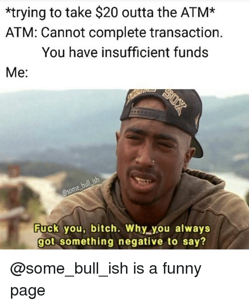 Bitch, Fuck You, and Funny: *trying to take $20 outta the ATM*  ATM: Cannot complete transaction.  You have insufficient funds  Me:  some  Fuck you, bitch. Why you always  got something negative to say? @some_bull_ish is a funny page