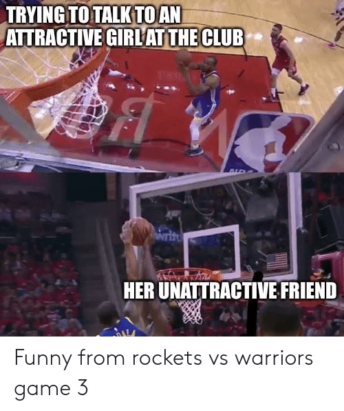 Vs Warriors: TRYING TO TALK TOAN  ATTRACTIVE GIRLAT THE CLUB  HER UNATTRACTIVE FRIEND Funny from rockets vs warriors game 3