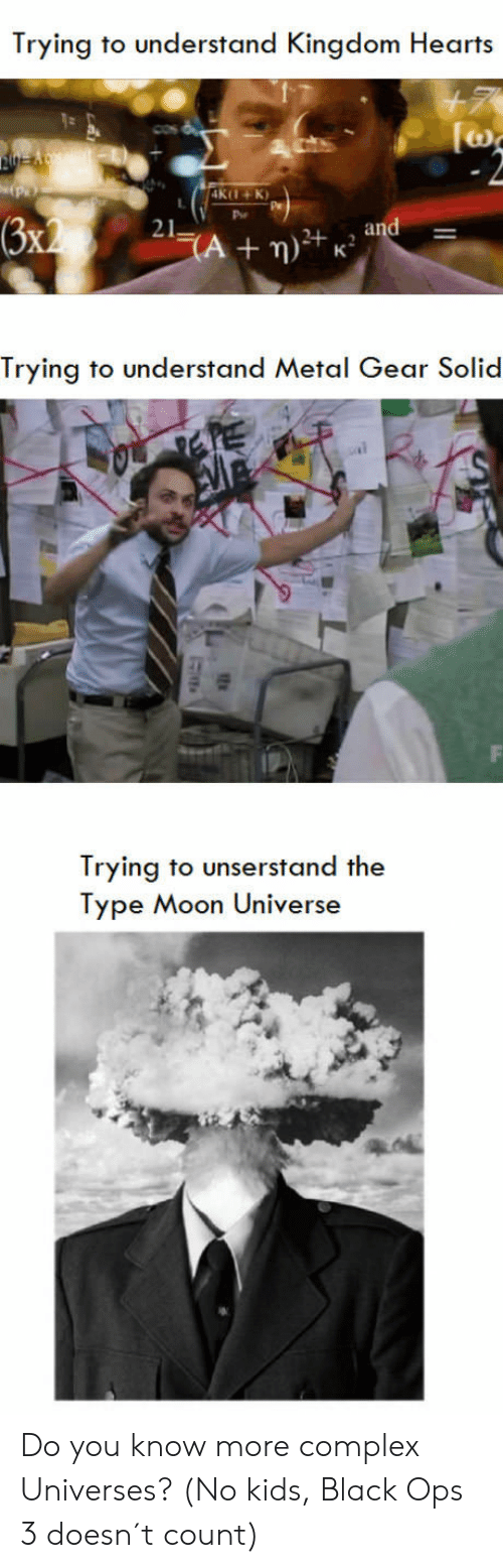 type moon: Trying to understand Kingdom Heart:s  K+K  21  Trying to understand Metal Gear Solid  Trying to unserstand the  Type Moon Universe Do you know more complex Universes? (No kids, Black Ops 3 doesn´t count)