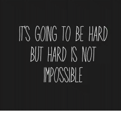 Impossible,  Hard, and But: TS GOING TO BE HAR  BUT HARD S NOT  IMPOSSIBLE