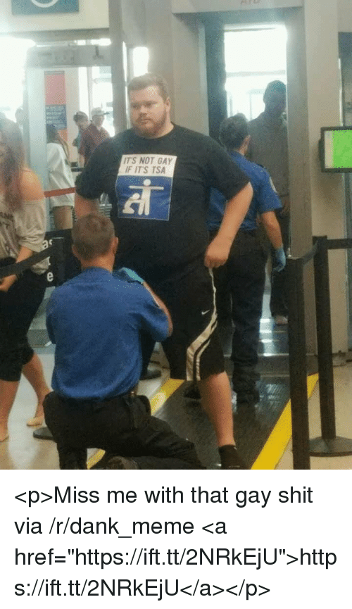 """Miss Me With That Gay Shit: TS NOT GAY  F IT'S TSA <p>Miss me with that gay shit via /r/dank_meme <a href=""""https://ift.tt/2NRkEjU"""">https://ift.tt/2NRkEjU</a></p>"""