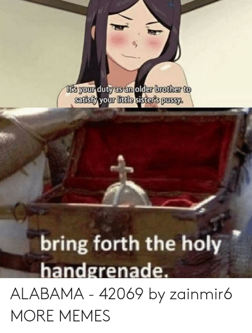 Dank, Memes, and Pussy: t's your duty as an older brother to  satisfy your little sister's pussy.  bring forth the holy  handgrenade. ALABAMA - 42069 by zainmir6 MORE MEMES