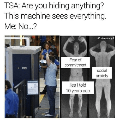 Anxiety, Fear, and Tsa: TSA: Are you hiding anything?  This machine sees everything.  Me: No...?  cosmoskyle  Fear of  commitment  social  anxiety  lies I told  10 years ago