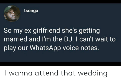 whatsapp: tsonga  So my ex girlfriend she's getting  married and I'm the DJ. I can't wait to  play our WhatsApp voice notes. I wanna attend that wedding