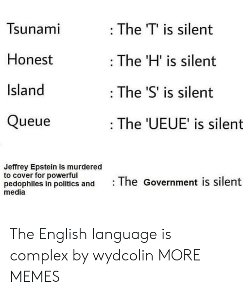 Complex, Dank, and Memes: Tsunami  : The T' is silent  Honest  The 'H' is silent  Island  The 'S' is silent  Queue  : The 'UEUE' is silent  Jeffrey Epstein is murdered  to cover for powerful  pedophiles in politics and  media  The Government is silent The English language is complex by wydcolin MORE MEMES