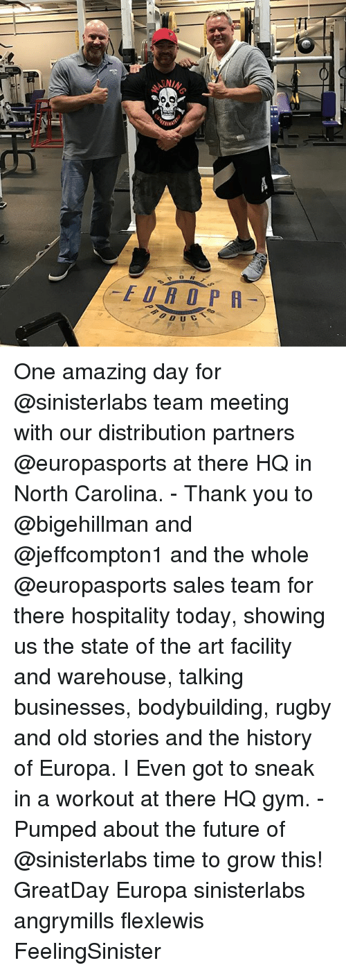 hospitality: TT  FEINpS  EUROPR  f0.D U  UCT s  DUC  N One amazing day for @sinisterlabs team meeting with our distribution partners @europasports at there HQ in North Carolina. - Thank you to @bigehillman and @jeffcompton1 and the whole @europasports sales team for there hospitality today, showing us the state of the art facility and warehouse, talking businesses, bodybuilding, rugby and old stories and the history of Europa. I Even got to sneak in a workout at there HQ gym. - Pumped about the future of @sinisterlabs time to grow this! GreatDay Europa sinisterlabs angrymills flexlewis FeelingSinister