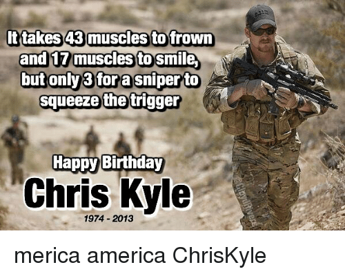 Frowning: ttakes 43 muscles to frown  an  muscles to Sm  butonly3fora sniperto  squeeze the trigger  Happy Birthday  Chris Kyle  1974 2013 merica america ChrisKyle