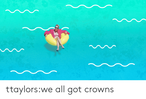 Target, Tumblr, and Blog: ttaylors:we all got crowns