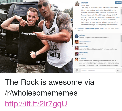 """Easter, Lol, and Respect: TTTI  Follow  therock  1 hour ago  Cool story to share on Easter.. After my workout I'm  drivin' in my pick up and notice these kids in the  rearview mirror screamin'& runnin' after my truck.  Thought to myself, """"Should I stop or keep drivin'?"""" I  stopped. I hop out of my truck and this kid runs up to  me, hugs the hell outta me and says it's been his  life's dream to meet me and tell me how much l've  inspired him to fight cancer (Hodgkin's lymphoma)  tomvitso, halrashed66, gaza_rules_123 and 214k others  like this.  calvoax  Damn. Respect. Stay awesome the rock!  samsonmaneno  Nishidaa  swann335i  Just when I thought you couldn't get any cooler. Lol  seanlashay  Cool  a_pina01  part of, remembering where you came from, not losing  Because of those meaningful moments that you're a  yourself in the flash of the cameras is why you mean  Leave a comment... <p>The Rock is awesome via /r/wholesomememes <a href=""""http://ift.tt/2lr7gqU"""">http://ift.tt/2lr7gqU</a></p>"""