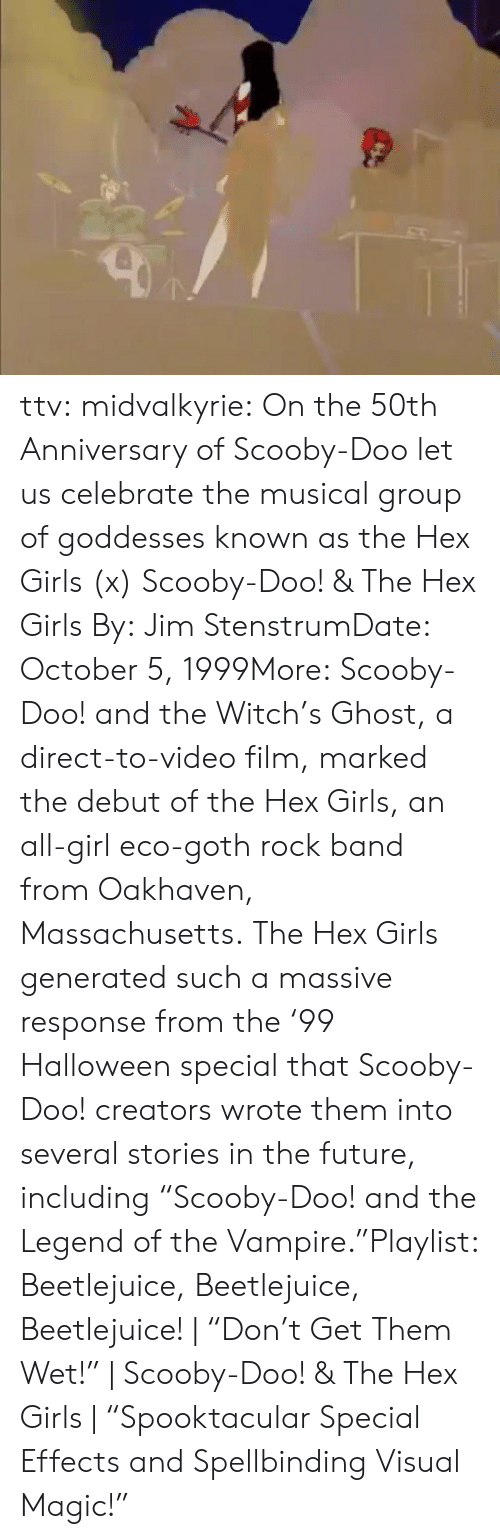 "Future, Girls, and Halloween: ttv:  midvalkyrie: On the 50th Anniversary of Scooby-Doo let us celebrate the musical group of goddesses known as the Hex Girls (x) Scooby-Doo! & The Hex Girls By: Jim StenstrumDate: October 5, 1999More: Scooby-Doo! and the Witch's Ghost, a direct-to-video film, marked the debut of the Hex Girls, an all-girl eco-goth rock band from Oakhaven, Massachusetts. The Hex Girls generated such a massive response from the '99 Halloween special that Scooby-Doo! creators wrote them into several stories in the future, including ""Scooby-Doo! and the Legend of the Vampire.""Playlist: Beetlejuice, Beetlejuice, Beetlejuice! 