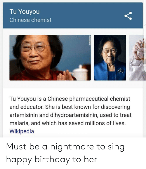 Chemist: Tu Youyou  Chinese chemist  Tu Youyou is a Chinese pharmaceutical chemist  and educator. She is best known for discovering  artemisinin and dihydroartemisinin, used to treat  malaria, and which has saved millions of lives.  Wikipedia Must be a nightmare to sing happy birthday to her