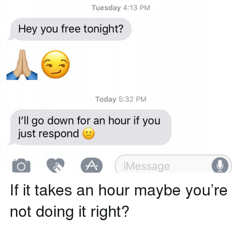 Relationships, Texting, and Free: Tuesday 4:13 PM  Hey you free tonight?  Today 5:32 PM  I'll go down for an hour if you  just respond  iMessage If it takes an hour maybe you're not doing it right?