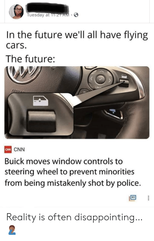 disappointing: Tuesday at 1T:21 AM  In the future we'll all have flying  cars.  The future:  ARRA  CN CNN  Buick moves window controls to  steering wheel to prevent minorities  from being mistakenly shot by police. Reality is often disappointing… 🤦🏾‍♂️