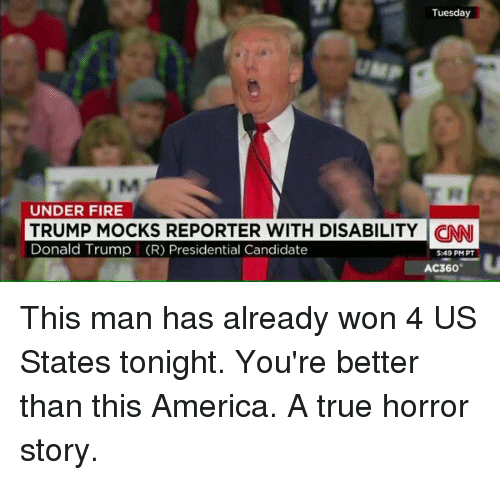 Memes, Candide, and 🤖: Tuesday  UNDER FIRE  TRUMP MOCKS REPORTER WITH DISABILITY  CINNI  Donald Trump (R) Presidential Candidate  549 PM PT  AC360 This man has already won 4 US States tonight. You're better than this America. A true horror story.