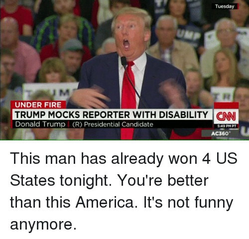 America, Donald Trump, and Fire: Tuesday  UNDER FIRE  TRUMP MOCKS REPORTER WITH DISABILITY  CINNI  Donald Trump (R) Presidential Candidate  549 PM PT  AC360 This man has already won 4 US States tonight. You're better than this America. It's not funny anymore.