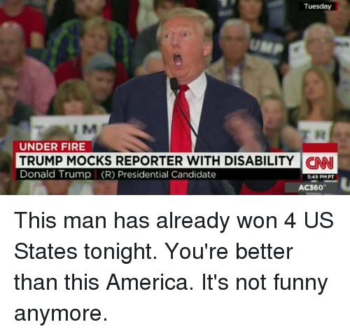 America, Donald Trump, and Fire: Tuesday  UNDER FIRE  TRUMP MOCKS REPORTER WITH DISABILITY CNNI  Donald Trump (R) Presidential Candidate  5:49 PMPT  AC360 This man has already won 4 US States tonight. You're better than this America. It's not funny anymore.