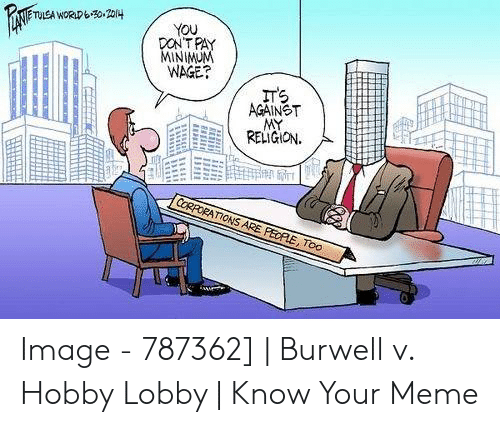 Burwell V: TULEA WORLDb0 204  YOU  DON'T PAY  MINIMUM  WAGE?  ITS  AGAINST  MY  RELIGION.  CORPORATIONS ARE PEDPLE, Too Image - 787362] | Burwell v. Hobby Lobby | Know Your Meme