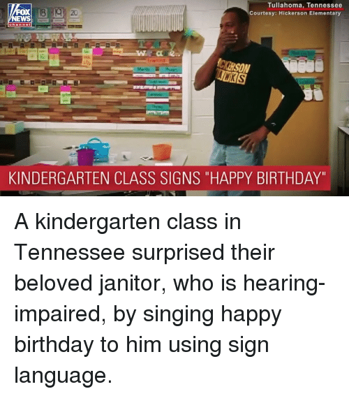 "Birthday, Memes, and Singing: Tullahoma, Tennessee  Courtesy: Hickerson Elementary  FOX  EWS  20  KINDERGARTEN CLASS SIGNS ""HAPPY BIRTHDAY"" A kindergarten class in Tennessee surprised their beloved janitor, who is hearing-impaired, by singing happy birthday to him using sign language."