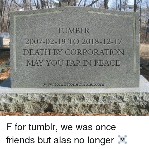corporation: TUMBLR  2007-02-19 TO 2018-12-17  DEATH BY CORPORATION  MAY YOU FAP IN PEACE  ww.tombstone builder.com F for tumblr, we was once friends but alas no longer ☠️