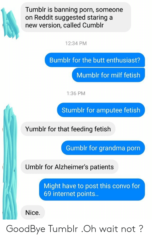 The Butt: Tumblr is banning porn, someone  on Reddit suggested staring a  new version, called Cumblr  12:34 PM  Bumblr for the butt enthusiast?  Mumblr for milf fetish  1:36 PM  Stumblr for amputee fetish  Yumblr for that feeding fetish  Gumblr for grandma porn  Umblr for Alzheimer's patients  Might have to post this convo for  69 internet points..  Nice. GoodBye Tumblr .Oh wait not ?