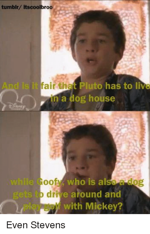 even stevens: tumblr/ itscoolbroo  isitfair tha Pluto has to live  in a dog house  while Goof who is also  o drive around and  with Mickey? Even Stevens
