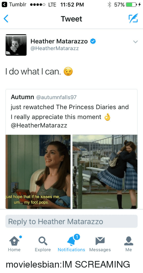 Im Screaming: Tumblr LTE 11:52 PM  Tweet  Heather Matarazzo  @HeatherMatarazz  I do what I can.  Autumn @autumnfalls97  just rewatched The Princess Diaries and  I really appreciate this moment  @HeatherMatarazz  ust hope that if he kisses me  um. my foot pops.  Reply to Heather Matarazzo  1  Home Explore Notifications Messages Me movielesbian:IM SCREAMING