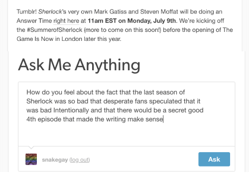 Ask Me Anything: Tumblr! Sherlock's very own Mark Gatiss and Steven Moffat will be doing an  Answer Time right here at 11am EST on Monday, July 9th. We're kicking off  the #SummeroSherlock (more to come on this soon) before the opening of The  Game Is Now in London later this year.   Ask Me Anything  How do you feel about the fact that the last season of  Sherlock was so bad that desperate fans speculated that it  was bad Intentionally and that there would be a secret good  4th episode that made the writing make sensel  snakegay log out  Ask