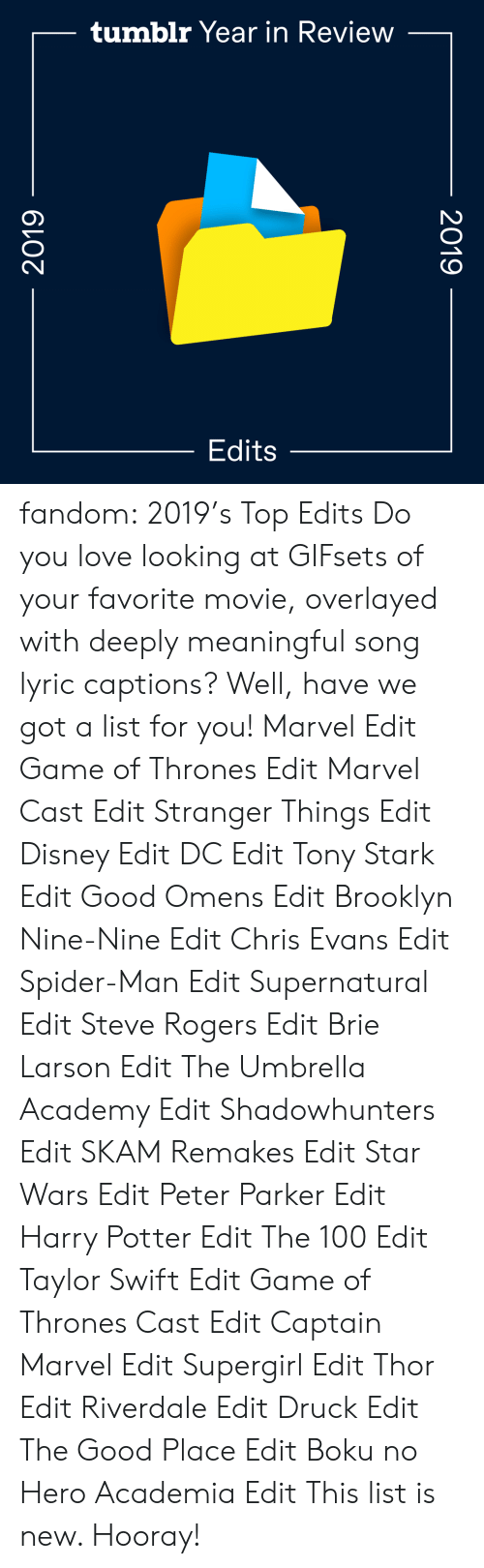 edits: tumblr Year in Review  Edits  2019  2019 fandom:  2019's Top Edits  Do you love looking at GIFsets of your favorite movie, overlayed with deeply meaningful song lyric captions? Well, have we got a list for you!  Marvel Edit  Game of Thrones Edit  Marvel Cast Edit  Stranger Things Edit  Disney Edit  DC Edit  Tony Stark Edit  Good Omens Edit  Brooklyn Nine-Nine Edit  Chris Evans Edit  Spider-Man Edit  Supernatural Edit  Steve Rogers Edit  Brie Larson Edit  The Umbrella Academy Edit  Shadowhunters Edit  SKAM Remakes Edit  Star Wars Edit  Peter Parker Edit  Harry Potter Edit  The 100 Edit  Taylor Swift Edit  Game of Thrones Cast Edit  Captain Marvel Edit  Supergirl Edit  Thor Edit  Riverdale Edit  Druck Edit  The Good Place Edit  Boku no Hero Academia Edit This list is new. Hooray!