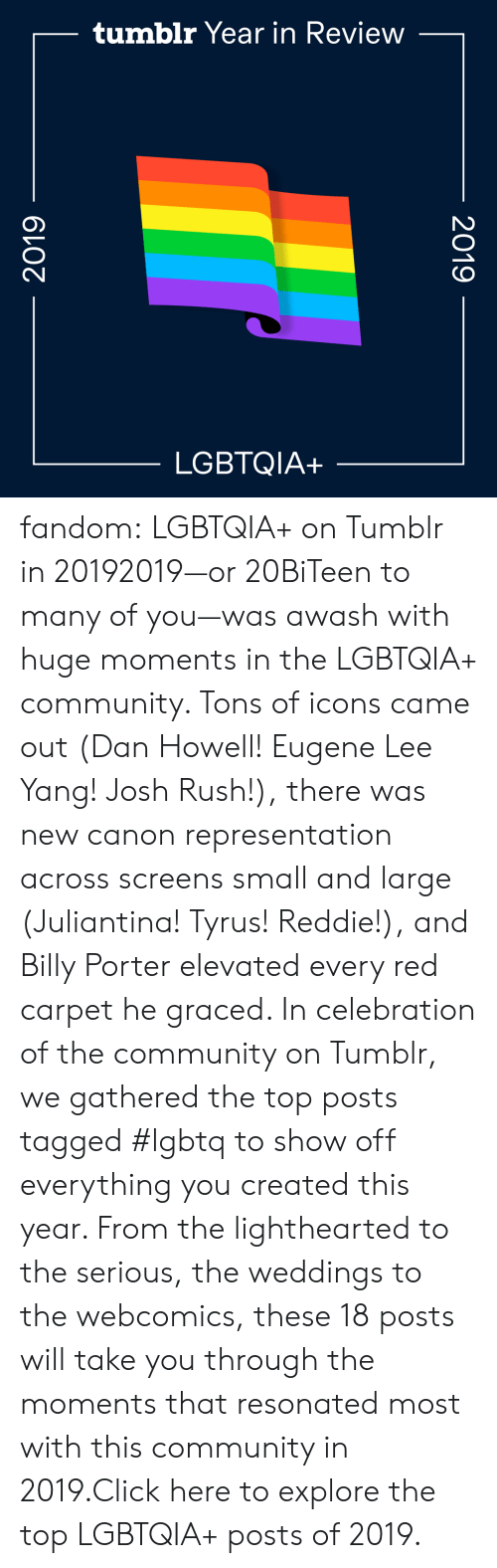 Click, Community, and Gif: tumblr Year in Review  LGBTQIA+  2019  2019 fandom:  LGBTQIA+ on Tumblr in 20192019—or 20BiTeen to many of you—was awash with huge moments in the LGBTQIA+ community. Tons of icons came out (Dan Howell! Eugene Lee Yang! Josh Rush!), there was new canon representation across screens small and large (Juliantina! Tyrus! Reddie!), and Billy Porter elevated every red carpet he graced. In celebration of the community on Tumblr, we gathered the top posts tagged #lgbtq to show off everything you created this year. From the lighthearted to the serious, the weddings to the webcomics, these 18 posts will take you through the moments that resonated most with this community in 2019.Click here to explore the top LGBTQIA+ posts of 2019.