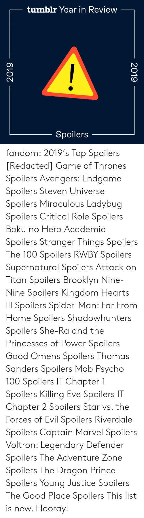 kingdom: tumblr Year in Review  Spoilers  2019  2019 fandom:  2019's Top Spoilers  [Redacted]  Game of Thrones Spoilers  Avengers: Endgame Spoilers  Steven Universe Spoilers  Miraculous Ladybug Spoilers  Critical Role Spoilers  Boku no Hero Academia Spoilers  Stranger Things Spoilers  The 100 Spoilers  RWBY Spoilers  Supernatural Spoilers  Attack on Titan Spoilers  Brooklyn Nine-Nine Spoilers  Kingdom Hearts III Spoilers  Spider-Man: Far From Home Spoilers  Shadowhunters Spoilers  She-Ra and the Princesses of Power Spoilers  Good Omens Spoilers  Thomas Sanders Spoilers  Mob Psycho 100 Spoilers  IT Chapter 1 Spoilers  Killing Eve Spoilers  IT Chapter 2 Spoilers  Star vs. the Forces of Evil Spoilers  Riverdale Spoilers  Captain Marvel Spoilers  Voltron: Legendary Defender Spoilers  The Adventure Zone Spoilers  The Dragon Prince Spoilers  Young Justice Spoilers  The Good Place Spoilers This list is new. Hooray!