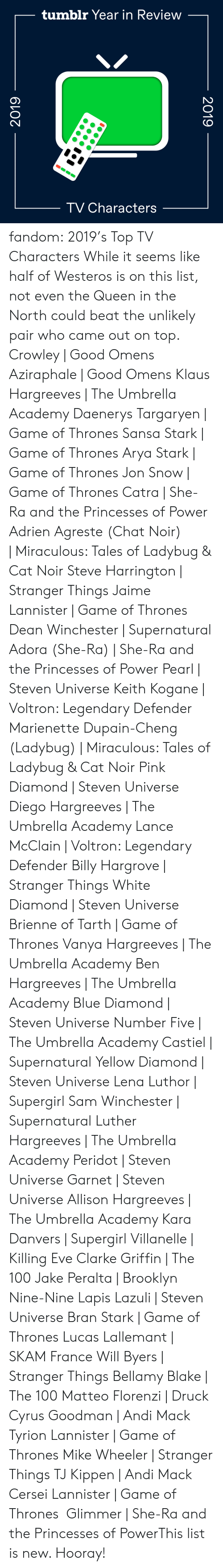 diego: tumblr Year in Review  TV Characters  2019  2019 fandom:  2019's Top TV Characters  While it seems like half of Westeros is on this list, not even the Queen in the North could beat the unlikely pair who came out on top.  Crowley | Good Omens  Aziraphale | Good Omens  Klaus Hargreeves | The Umbrella Academy  Daenerys Targaryen | Game of Thrones  Sansa Stark | Game of Thrones  Arya Stark | Game of Thrones  Jon Snow | Game of Thrones  Catra | She-Ra and the Princesses of Power  Adrien Agreste (Chat Noir) | Miraculous: Tales of Ladybug & Cat Noir  Steve Harrington | Stranger Things  Jaime Lannister | Game of Thrones  Dean Winchester | Supernatural  Adora (She-Ra) | She-Ra and the Princesses of Power  Pearl | Steven Universe  Keith Kogane | Voltron: Legendary Defender  Marienette Dupain-Cheng (Ladybug) | Miraculous: Tales of Ladybug & Cat Noir  Pink Diamond | Steven Universe  Diego Hargreeves | The Umbrella Academy  Lance McClain | Voltron: Legendary Defender  Billy Hargrove | Stranger Things  White Diamond | Steven Universe  Brienne of Tarth | Game of Thrones  Vanya Hargreeves | The Umbrella Academy  Ben Hargreeves | The Umbrella Academy  Blue Diamond | Steven Universe  Number Five | The Umbrella Academy  Castiel | Supernatural  Yellow Diamond | Steven Universe  Lena Luthor | Supergirl  Sam Winchester | Supernatural  Luther Hargreeves | The Umbrella Academy  Peridot | Steven Universe  Garnet | Steven Universe  Allison Hargreeves | The Umbrella Academy  Kara Danvers | Supergirl  Villanelle | Killing Eve  Clarke Griffin | The 100  Jake Peralta | Brooklyn Nine-Nine  Lapis Lazuli | Steven Universe  Bran Stark | Game of Thrones  Lucas Lallemant | SKAM France  Will Byers | Stranger Things  Bellamy Blake | The 100  Matteo Florenzi | Druck  Cyrus Goodman | Andi Mack  Tyrion Lannister | Game of Thrones  Mike Wheeler | Stranger Things  TJ Kippen | Andi Mack  Cersei Lannister | Game of Thrones  Glimmer | She-Ra and the Princesses of PowerThis list is new. Hooray!