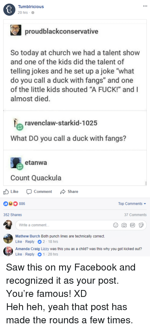 """ravenclaw: Tumblricious  20 hrs .  proudblackconservative  So today at church we had a talent show  and one of the kids did the talent of  telling jokes and he set up a joke """"what  do you call a duck with fangs"""" and one  of the little kids shouted """"A FUCK!"""" and I  almost died.  ravenclaw-starkid-1025  What DO you call a duck with fangs?  etanwa  Count Quackula  Like Comment Share  03886  Top Comments  352 Shares  37 Comments  Write a comment...  Mathew Burch Both punch lines are technically correct.  Like-Reply  Amanda Craig Lizzy was this you as a child? was this why you got kicked out?  Like Reply 1 20 hrs <p>Saw this on my Facebook and recognized it as your post. You're famous! XD</p> Heh heh, yeah that post has made the rounds a few times."""
