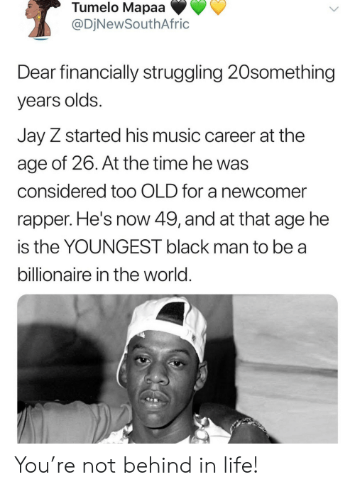 rapper: Tumelo Mapaa  @DjNewSouthAfric  Dear financially struggling 20something  years olds.  Jay Z started his music career at the  age of 26. At the time he was  considered to0 OLD for a newcomer  rapper. He's now 49, and at that age he  is the YOUNGEST black man to be a  billionaire in the world. You're not behind in life!