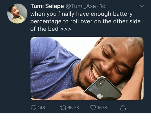 tumi: Tumi Selepe @Tumi_Axe 1d  when you finally have enough battery  percentage to roll over on the other side  of the bed >>>  148 65.7K 157K