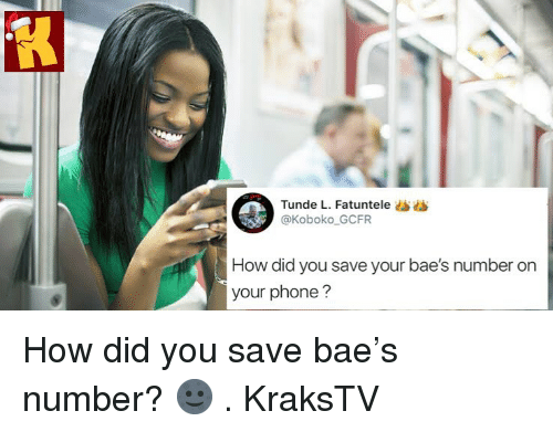 Bae, Memes, and Phone: Tunde L. Fatuntele ss  @Koboko GCFR  How did you save your bae's number on  your phone? How did you save bae's number? 🌚 . KraksTV