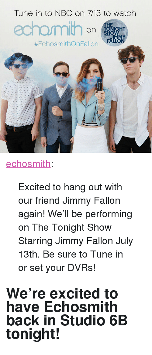 """Echosmith: Tune in to NBC on 7/13 to watch  HE  on NHT  JIMMY  #EchosmithOnFallon , FALLON <p><a href=""""http://echosmith.tumblr.com/post/123389278588/excited-to-hang-out-with-our-friend-jimmy-fallon"""" class=""""tumblr_blog"""" target=""""_blank"""">echosmith</a>:</p>  <blockquote><p>Excited to hang out with our friend Jimmy Fallon again! We'll be performing on The Tonight Show Starring Jimmy Fallon July 13th. Be sure to Tune in or set your DVRs!<br/></p></blockquote>  <h2>We're excited to have Echosmith back in Studio 6B tonight!</h2>"""