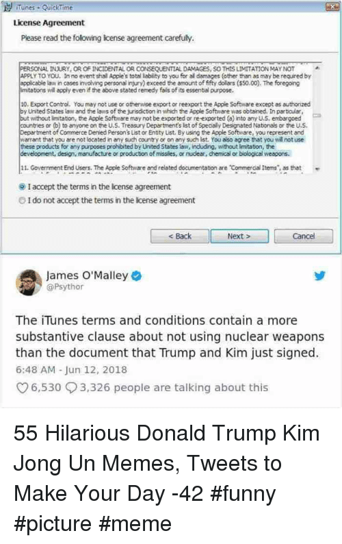Kim Jong Un Memes: Tunes QuickTime  License Agreement  Please read the folowing icense agreement carefuly.  PERSONAL VURY, OR OF INCIDENTAL OR CONSEQUENTIAL DAMAGES, SO THİS LIMITATION MAY tor  APPLY TO YOU, Inno event shall Apple's total liability to you for all damages (other than as may be required by  appicable lan in cases r vohing personal r ry) exceed the amount of fifty dolars (S50.00). The egong  mtatons will apply even if the above stated remedy fails of its essental purpose.  ^  10.Export Control. You may not use or othervise export or reexport the Apple Software except as authorized  by United States law and the laws of the jurisdiction in which the Apple Software was obtained. In partcular  but without limtation, the Apple Software may not be exported or re exported (a) into any U.S, embargoed  countries or (b) to anyone on the U.S. Treasury Department's Ist of Specially Designated Nationals or the U.S.  ment of Commerce Denied Person's List or Entity List. By using the Apple Software, you represent and  arrant that you are not located in any such country or on any such ist. You ato agree that you wld not use  hese products for any purposes prohibited by United States law, including, without imitaton, the  development, design, manufacture or production of missles, or nudear, chemical or biological weapons.  11. Goverrment End users. The Apple Software and related documentabon are Commercial Itemshat  I accept the terms in the Icense agreement  O I do not accept the terms in the license agreement  < Back  Next  Cancel  James O'Malley  @Psythor  The iTunes terms and conditions contain a more  substantive clause about not using nuclear weapons  than the document that Trump and Kim just signed  6:48 AM Jun 12, 2018  6,530 3,326 people are talking about this 55 Hilarious Donald Trump Kim Jong Un Memes, Tweets to Make Your Day -42 #funny #picture #meme
