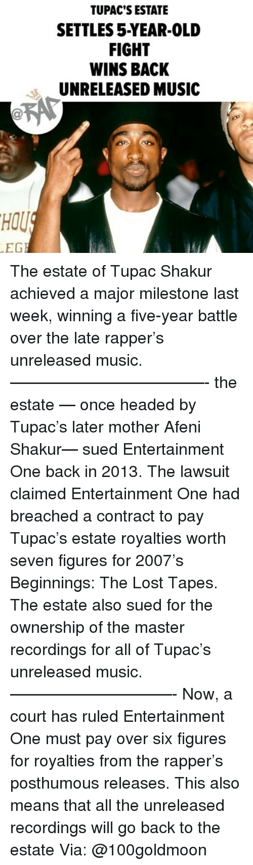 Memes, Music, and Tupac Shakur: TUPAC'S ESTATE  SETTLES 5-YEAR-0OLD  FIGHT  WINS BACK  UNRELEASED MUSIC  HOU  EG The estate of Tupac Shakur achieved a major milestone last week, winning a five-year battle over the late rapper's unreleased music. ————————————- the estate — once headed by Tupac's later mother Afeni Shakur— sued Entertainment One back in 2013. The lawsuit claimed Entertainment One had breached a contract to pay Tupac's estate royalties worth seven figures for 2007's Beginnings: The Lost Tapes. The estate also sued for the ownership of the master recordings for all of Tupac's unreleased music. ——————————- Now, a court has ruled Entertainment One must pay over six figures for royalties from the rapper's posthumous releases. This also means that all the unreleased recordings will go back to the estate Via: @100goldmoon