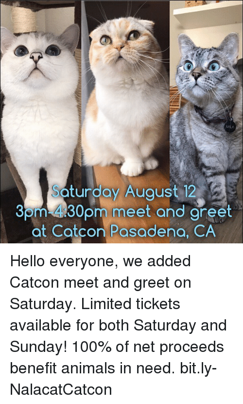 Anaconda, Animals, and Hello: turdoy Auaust 12  Som-430pm meet and areet  at Catcon Pasadena, CA  30  eet and gret Hello everyone, we added Catcon meet and greet on Saturday. Limited tickets available for both Saturday and Sunday! 100% of net proceeds benefit animals in need. bit.ly-NalacatCatcon