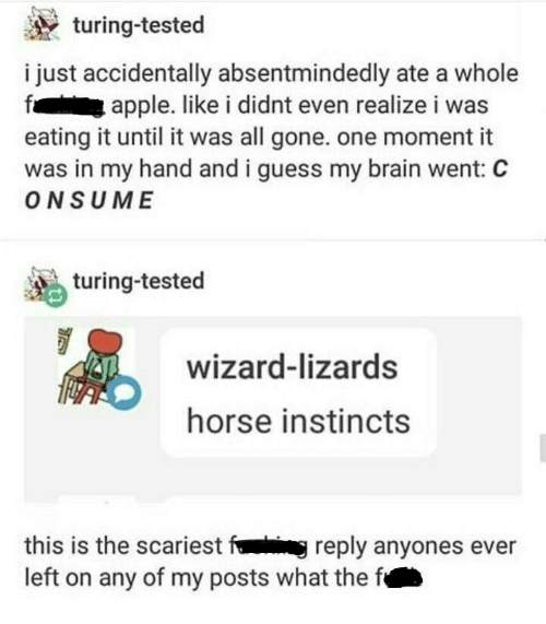 All Gone: turing-tested  i just accidentally absentmindedly ate a whole  apple. like i didnt even realize i was  eating it until it was all gone. one moment it  was in my hand and i guess my brain went: C  ONSUME  turing-tested  wizard-lizards  horse instincts  this is the scariest fig reply anyones ever  left on any of my posts what the f