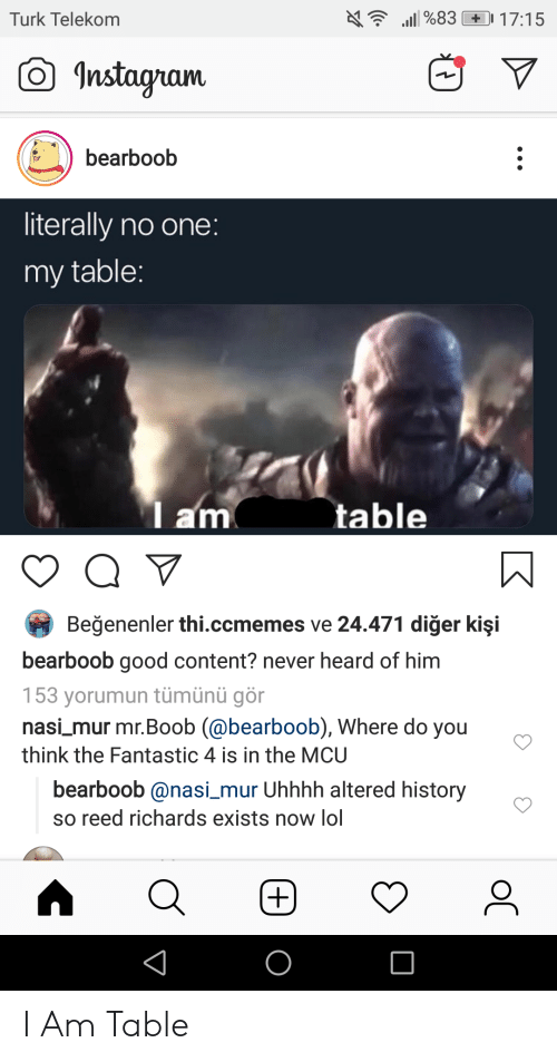 Kisi: Turk Telekom  Instaam  bearboob  literally no one  my table  am  table  Beğenenler thi.ccmemes ve 24.471 diğer kişi  bearboob good content? never heard of him  153 yorumun tümünü gör  nasi mur mr.Boob (@bearboob), Where do you  think the Fantastic 4 is in the MCU  bearboob @nasi_mur Uhhhh altered history  so reed richards exists now lol I Am Table