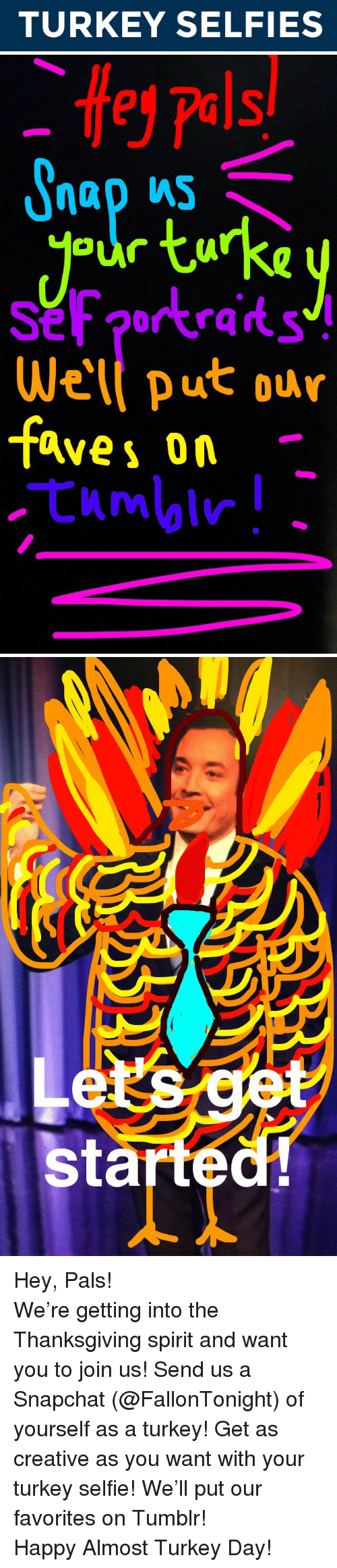 turkey day: TURKEY SELFIES   e  pels/  our tuka  rkraits  Wel put our  faves on.   es  started <p>Hey, Pals!</p> <p>We&rsquo;re getting into the Thanksgiving spirit and want you to join us! Send us a Snapchat (@FallonTonight) of yourself as a turkey! Get as creative as you want with your turkey selfie! We&rsquo;ll put our favorites on Tumblr!</p> <p>Happy Almost Turkey Day!</p>