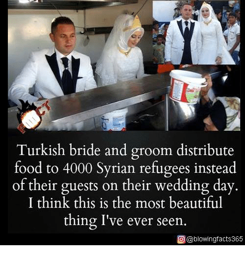 Syrian Refugees: Turkish bride and groom distribute  food to 4000 Syrian refugees instead  of their guests on their wedding day.  I think this is the most beautiful  thing I've ever seen.  O @blowingfacts365