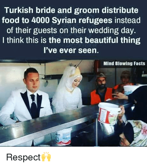 Syrian Refugees: Turkish bride and groom distribute  food to 4000 Syrian refugees instead  of their guests on their wedding day.  I think this is the most beautiful thing  I've ever seen.  Mind Blowing Facts Respect🙌