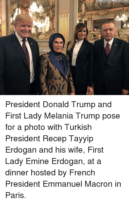 Melania Trump: Turkish Presidency/Handout/Anadolu Agency/Getty Images) President Donald Trump and First Lady Melania Trump pose for a photo with Turkish President Recep Tayyip Erdogan and his wife, First Lady Emine Erdogan, at a dinner hosted by French President Emmanuel Macron in Paris.