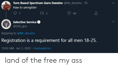 guru: Turn Based Spectrum Guru Danzins @Mr_danzins · 7h  Haw to unregister  46  27 5  SERVICE  Selective Service  @SSS_gov  Replying to @Mr_danzins  Registration is a requirement for all men 18-25.  10:02 AM · Jan 3, 2020 · Hootsuite Inc. land of the free my ass