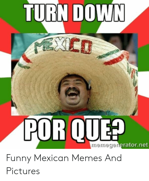 funny mexican memes: TURN DOWN  POR QUE?  memegenerato Funny Mexican Memes And Pictures
